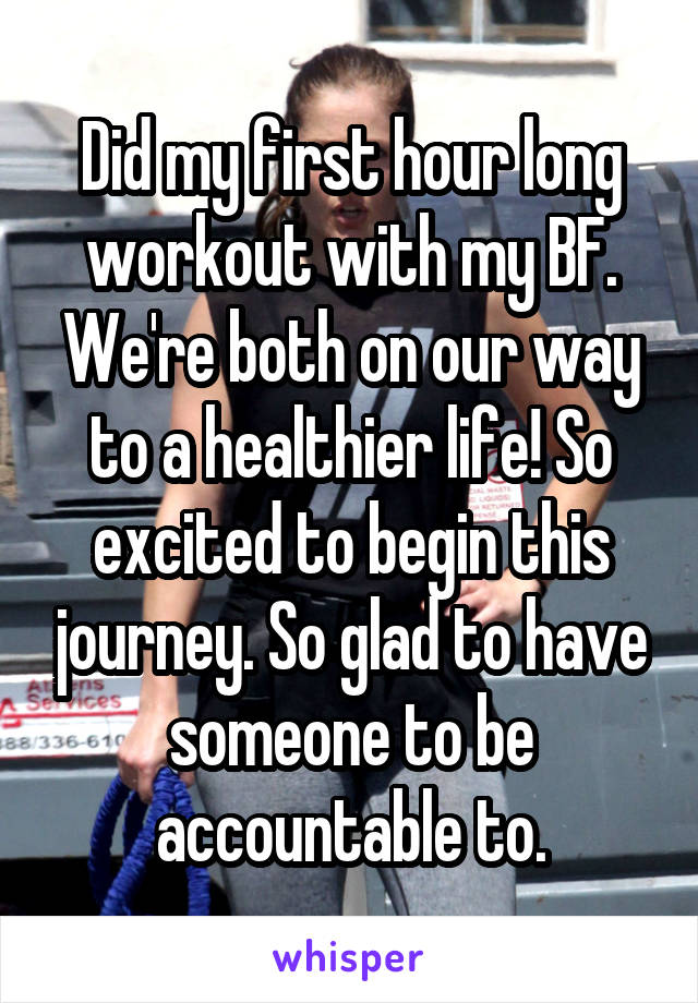 Did my first hour long workout with my BF. We're both on our way to a healthier life! So excited to begin this journey. So glad to have someone to be accountable to.