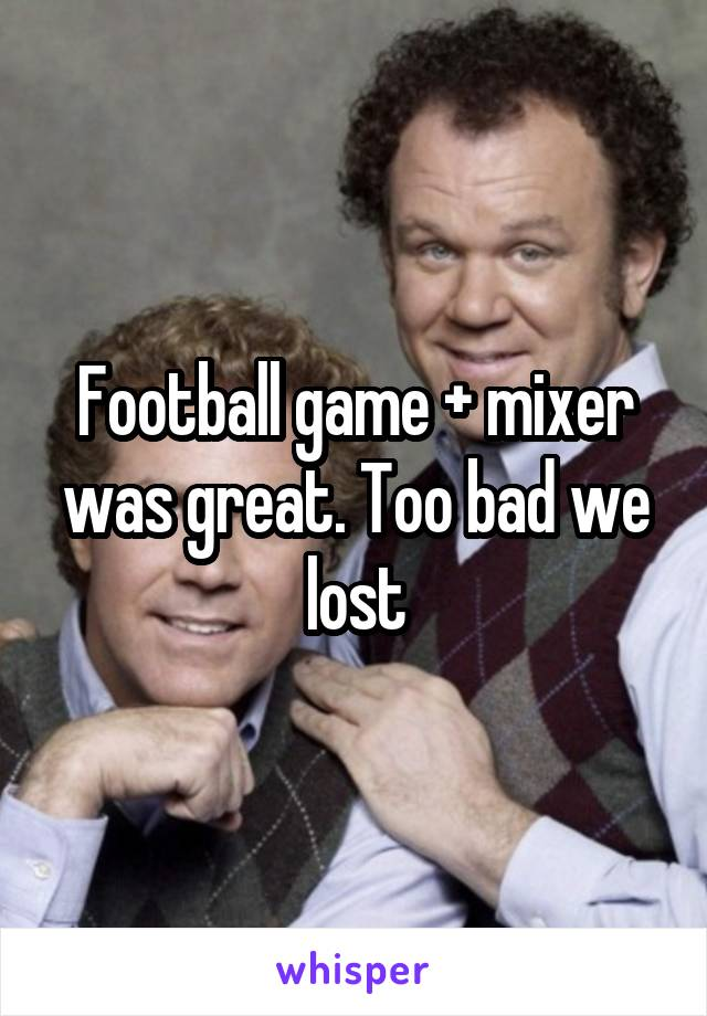 Football game + mixer was great. Too bad we lost