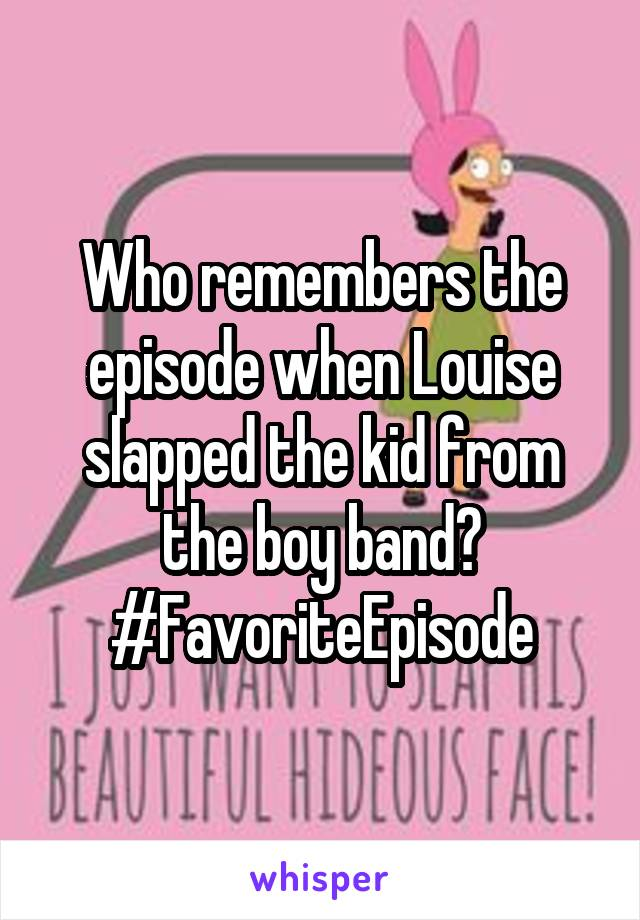 Who remembers the episode when Louise slapped the kid from the boy band? #FavoriteEpisode