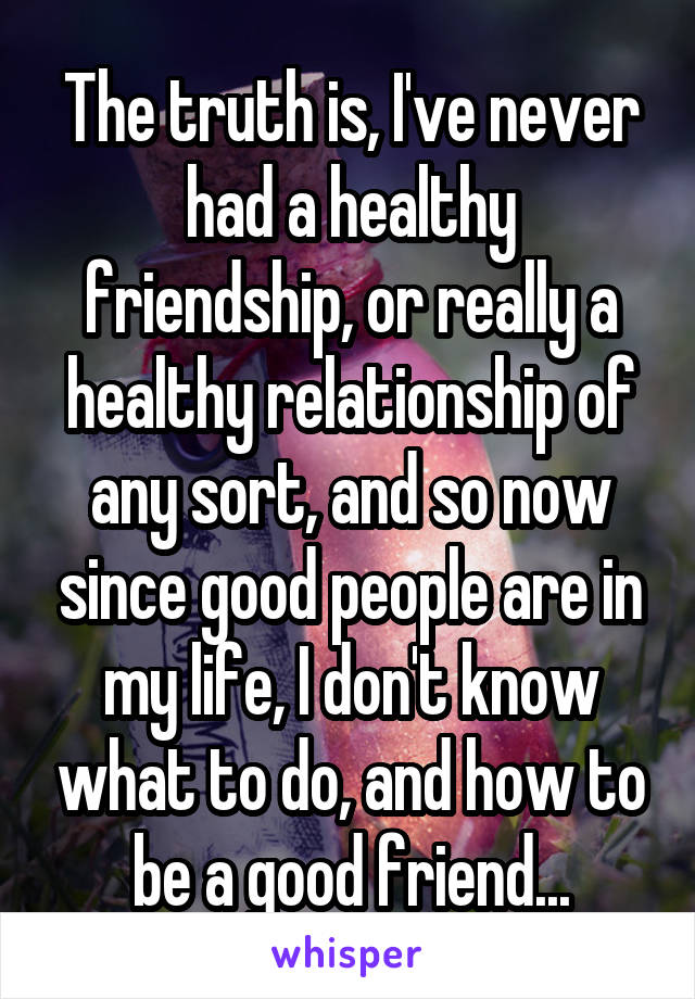 The truth is, I've never had a healthy friendship, or really a healthy relationship of any sort, and so now since good people are in my life, I don't know what to do, and how to be a good friend...