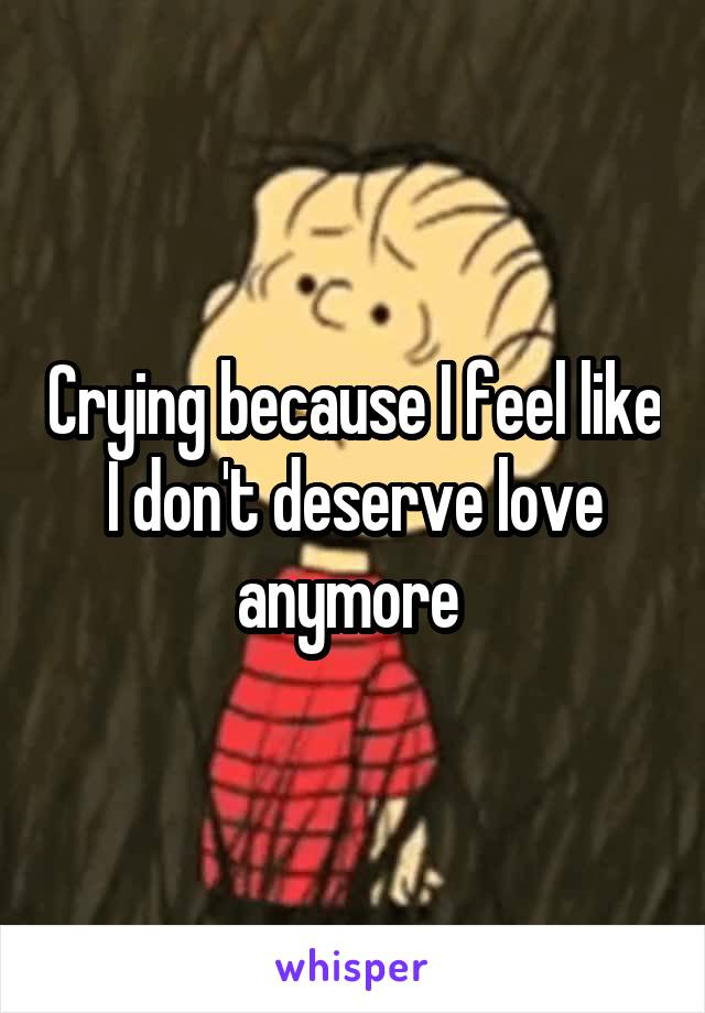 Crying because I feel like I don't deserve love anymore