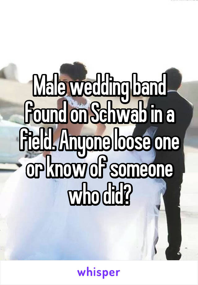 Male wedding band found on Schwab in a field. Anyone loose one or know of someone who did?
