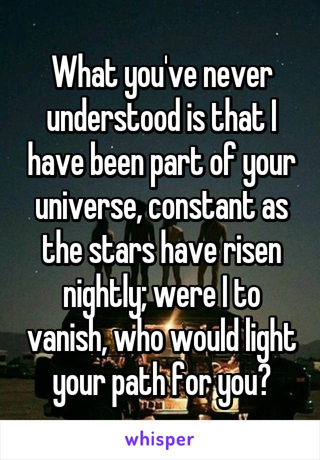 What you've never understood is that I have been part of your universe, constant as the stars have risen nightly; were I to vanish, who would light your path for you?