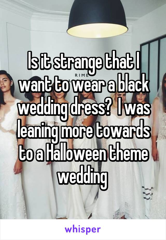 Is it strange that I want to wear a black wedding dress?  I was leaning more towards to a Halloween theme wedding