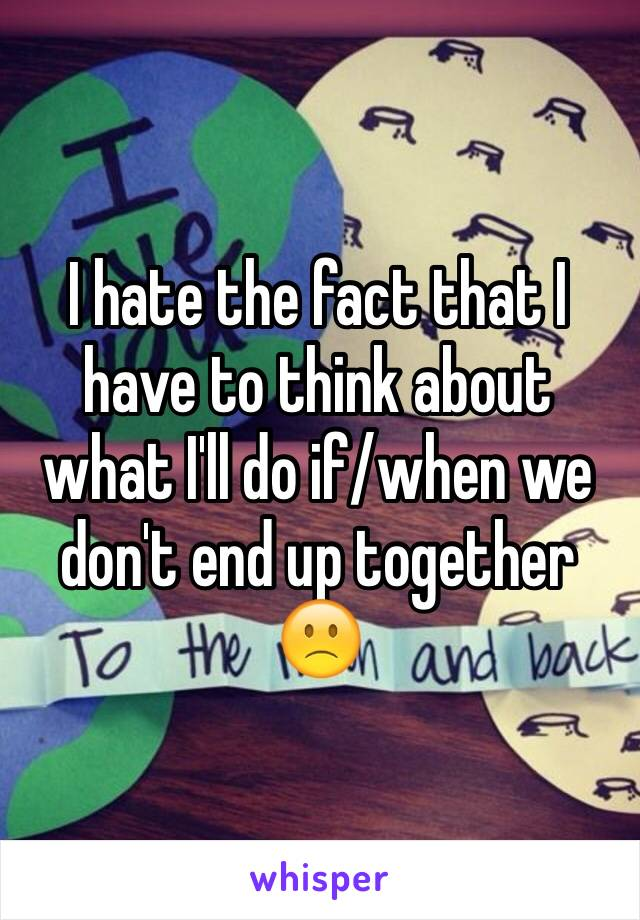 I hate the fact that I have to think about what I'll do if/when we don't end up together 🙁
