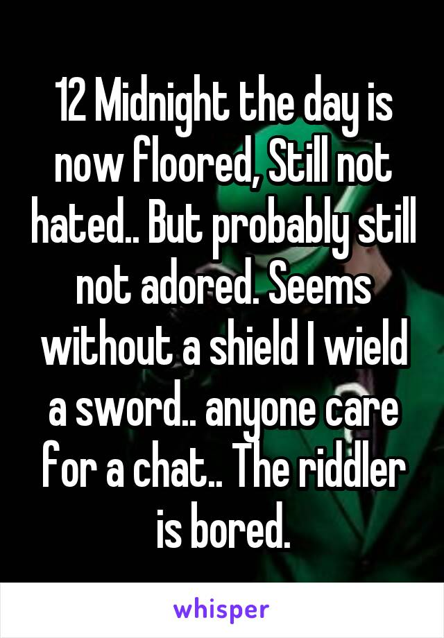 12 Midnight the day is now floored, Still not hated.. But probably still not adored. Seems without a shield I wield a sword.. anyone care for a chat.. The riddler is bored.