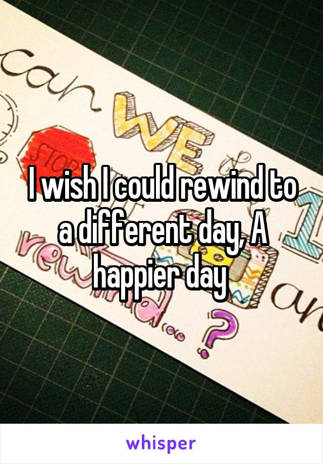 I wish I could rewind to a different day, A happier day