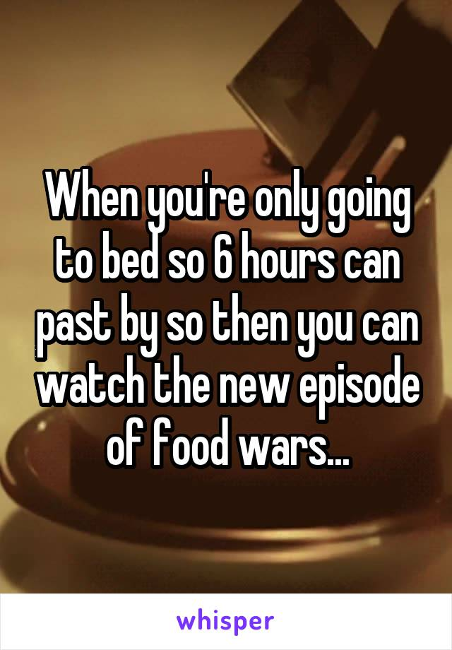 When you're only going to bed so 6 hours can past by so then you can watch the new episode of food wars...
