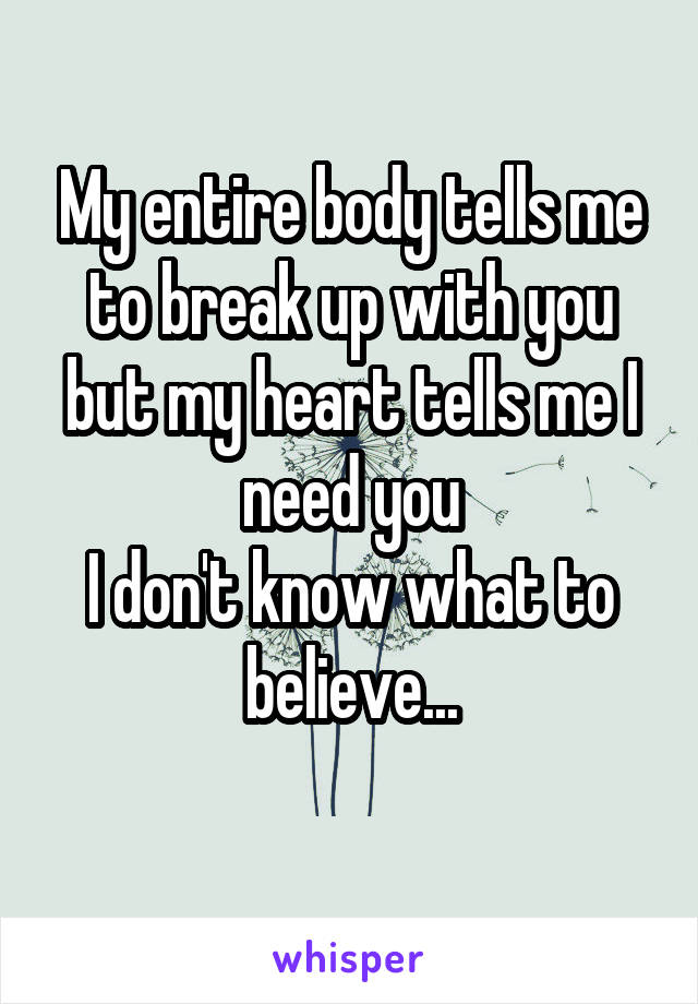 My entire body tells me to break up with you but my heart tells me I need you I don't know what to believe...