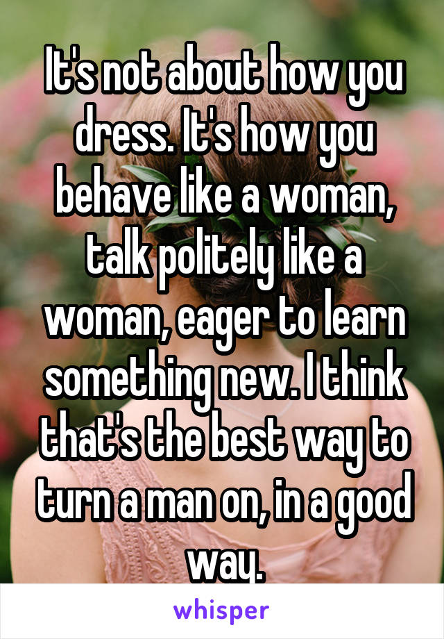 It's not about how you dress. It's how you behave like a woman, talk politely like a woman, eager to learn something new. I think that's the best way to turn a man on, in a good way.