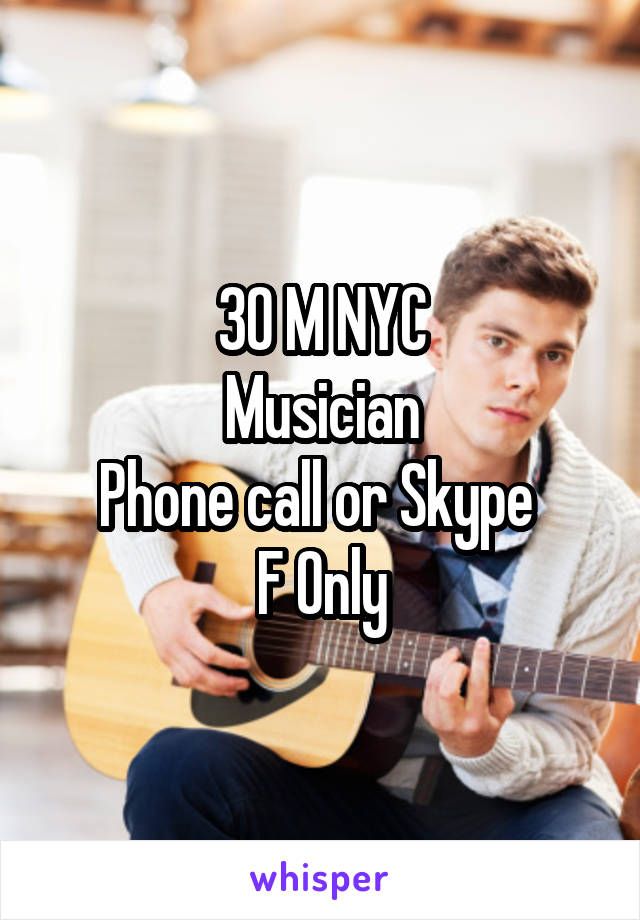 30 M NYC Musician Phone call or Skype  F Only