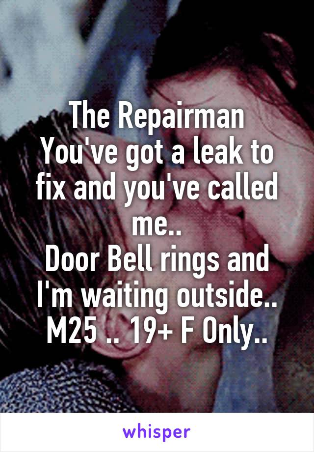 The Repairman You've got a leak to fix and you've called me.. Door Bell rings and I'm waiting outside.. M25 .. 19+ F Only..