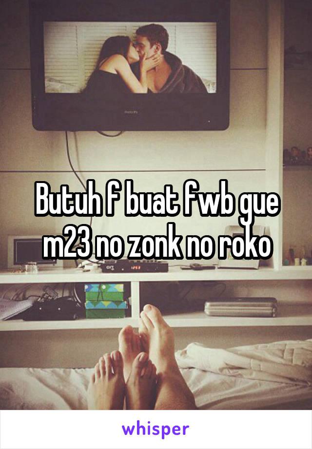 Butuh f buat fwb gue m23 no zonk no roko
