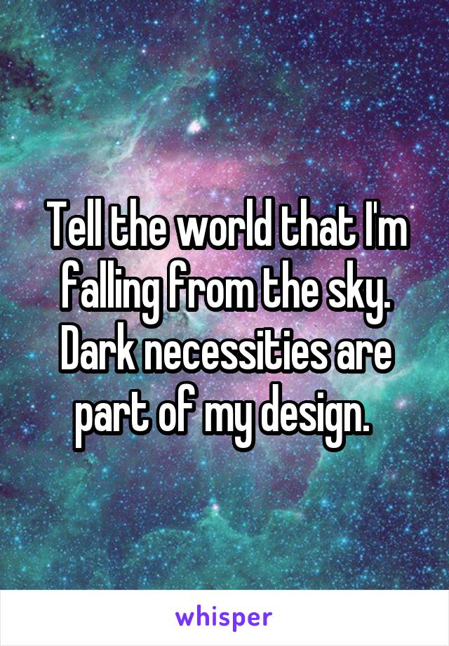Tell the world that I'm falling from the sky. Dark necessities are part of my design.