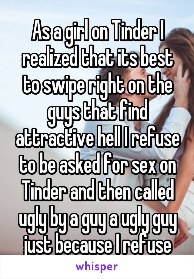 As a girl on Tinder I realized that its best to swipe right on the guys that find attractive hell I refuse to be asked for sex on Tinder and then called ugly by a guy a ugly guy just because I refuse