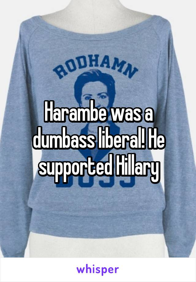 Harambe was a dumbass liberal! He supported Hillary