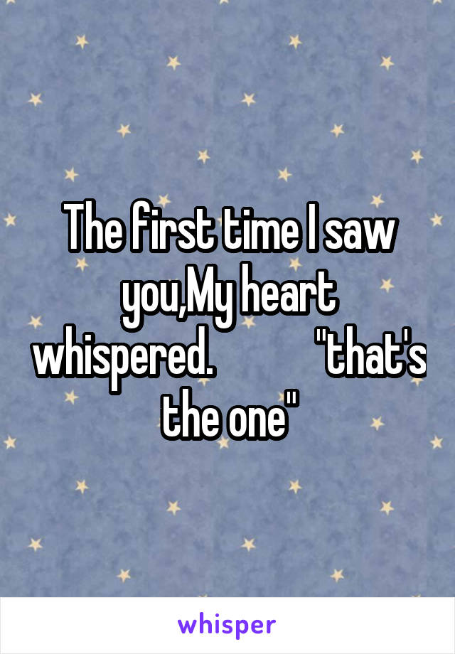 """The first time I saw you,My heart whispered.            """"that's the one"""""""