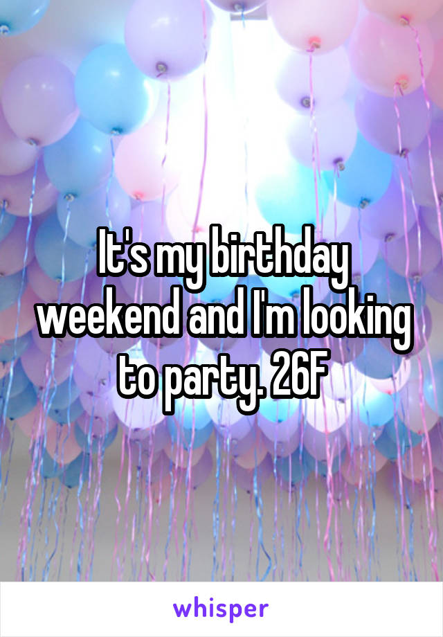 It's my birthday weekend and I'm looking to party. 26F