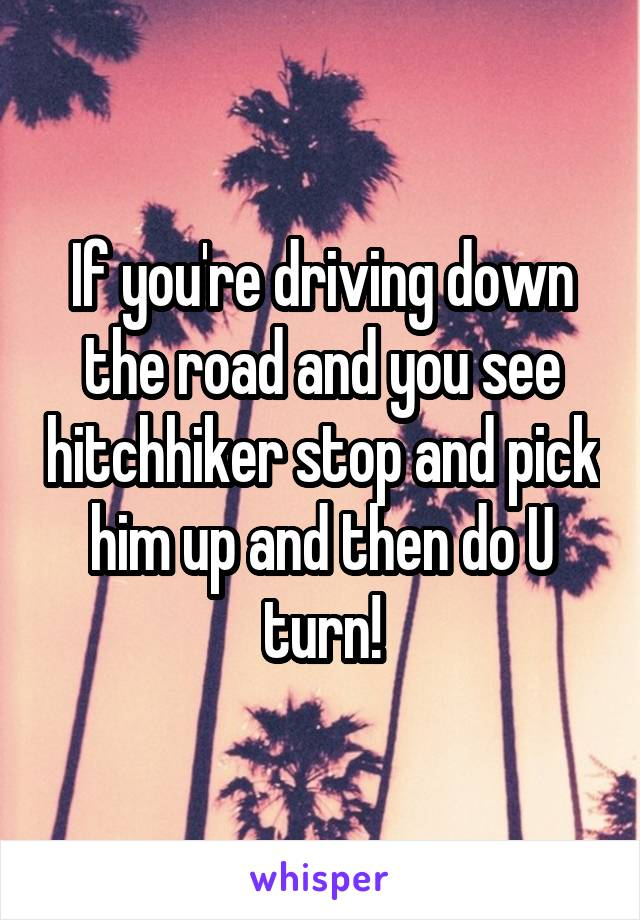 If you're driving down the road and you see hitchhiker stop and pick him up and then do U turn!