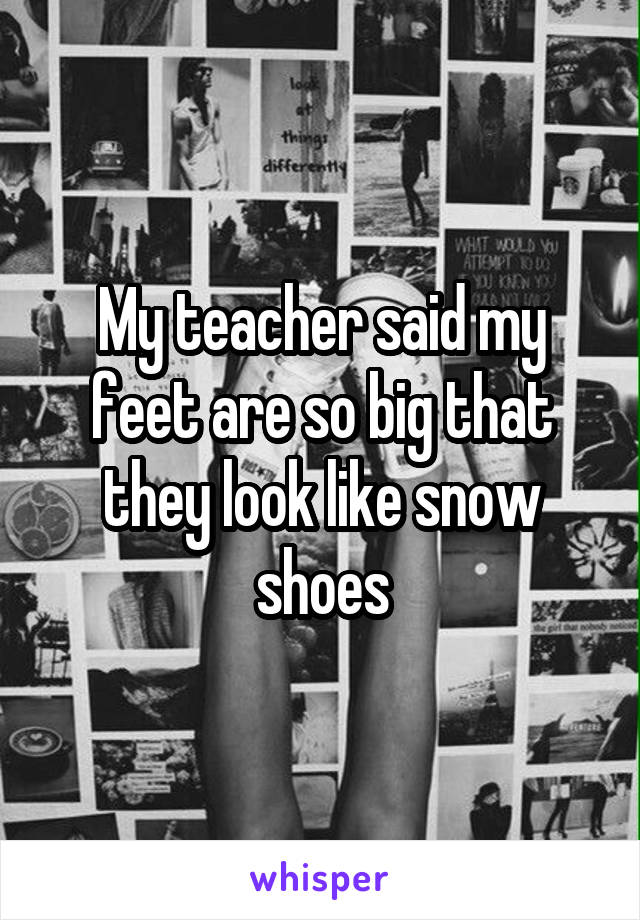 My teacher said my feet are so big that they look like snow shoes