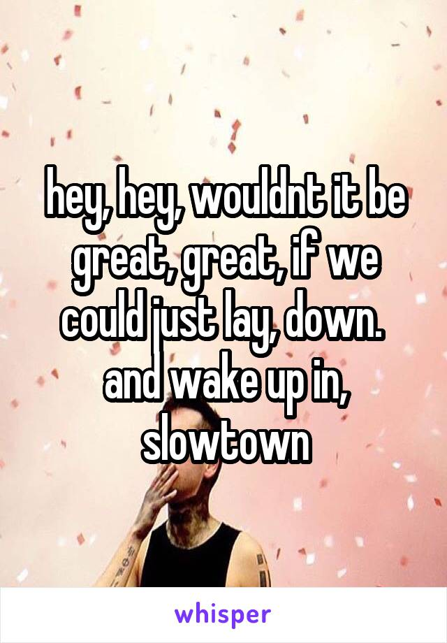hey, hey, wouldnt it be great, great, if we could just lay, down.  and wake up in, slowtown