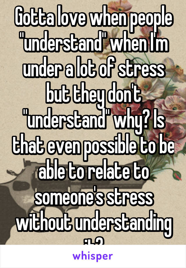 """Gotta love when people """"understand"""" when I'm under a lot of stress but they don't """"understand"""" why? Is that even possible to be able to relate to someone's stress without understanding it?"""