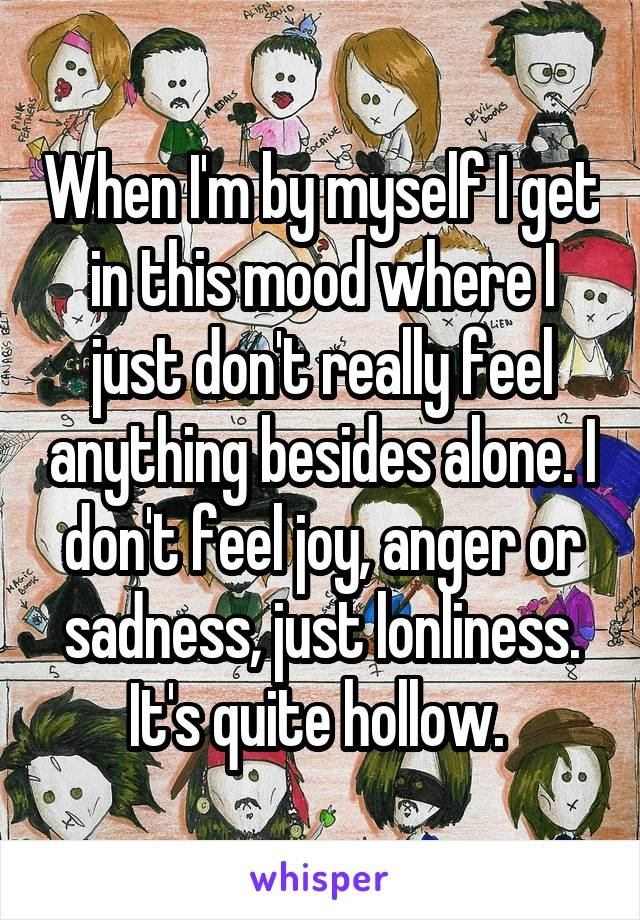 When I'm by myself I get in this mood where I just don't really feel anything besides alone. I don't feel joy, anger or sadness, just lonliness. It's quite hollow.