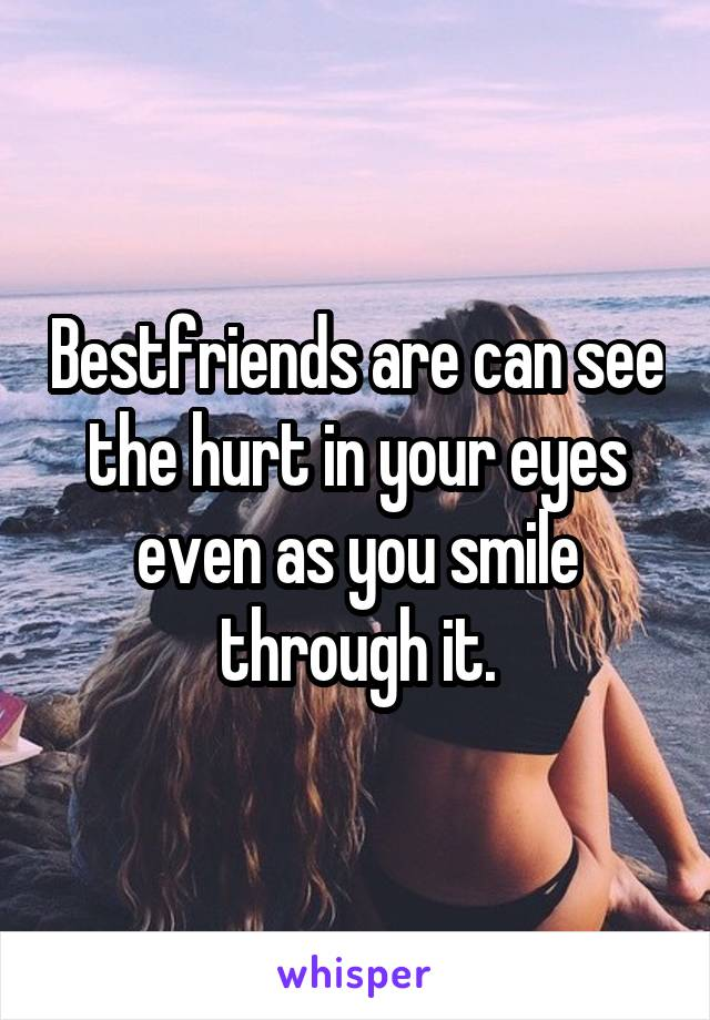 Bestfriends are can see the hurt in your eyes even as you smile through it.