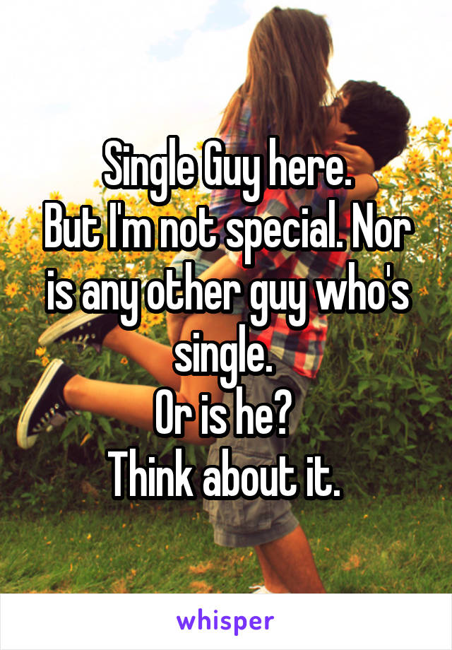 Single Guy here. But I'm not special. Nor is any other guy who's single.  Or is he?  Think about it.