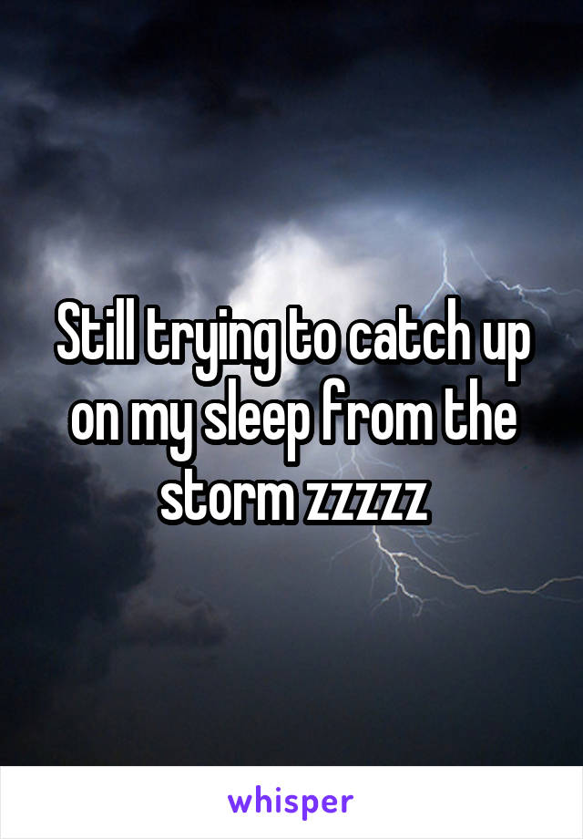 Still trying to catch up on my sleep from the storm zzzzz