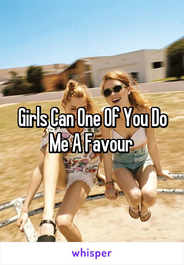 Girls Can One Of You Do Me A Favour