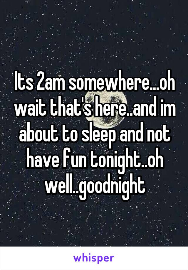Its 2am somewhere...oh wait that's here..and im about to sleep and not have fun tonight..oh well..goodnight