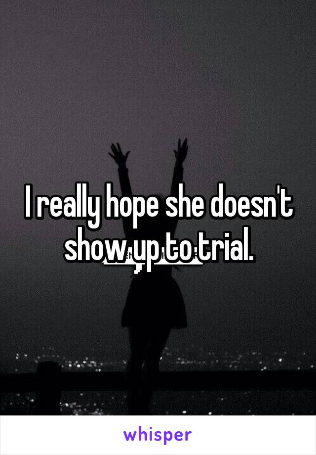 I really hope she doesn't show up to trial.