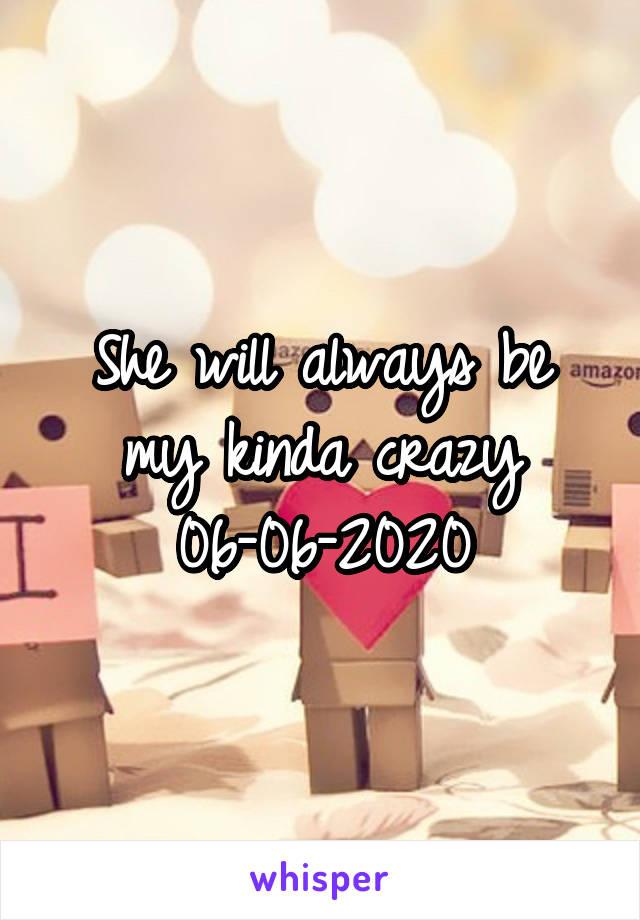 She will always be my kinda crazy 06-06-2020