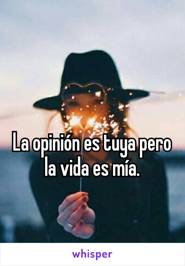 La opinión es tuya pero la vida es mía.