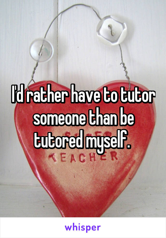 I'd rather have to tutor someone than be tutored myself.