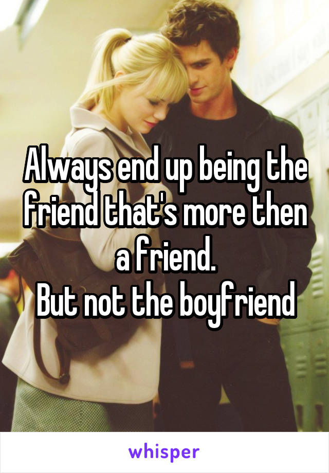 Always end up being the friend that's more then a friend. But not the boyfriend