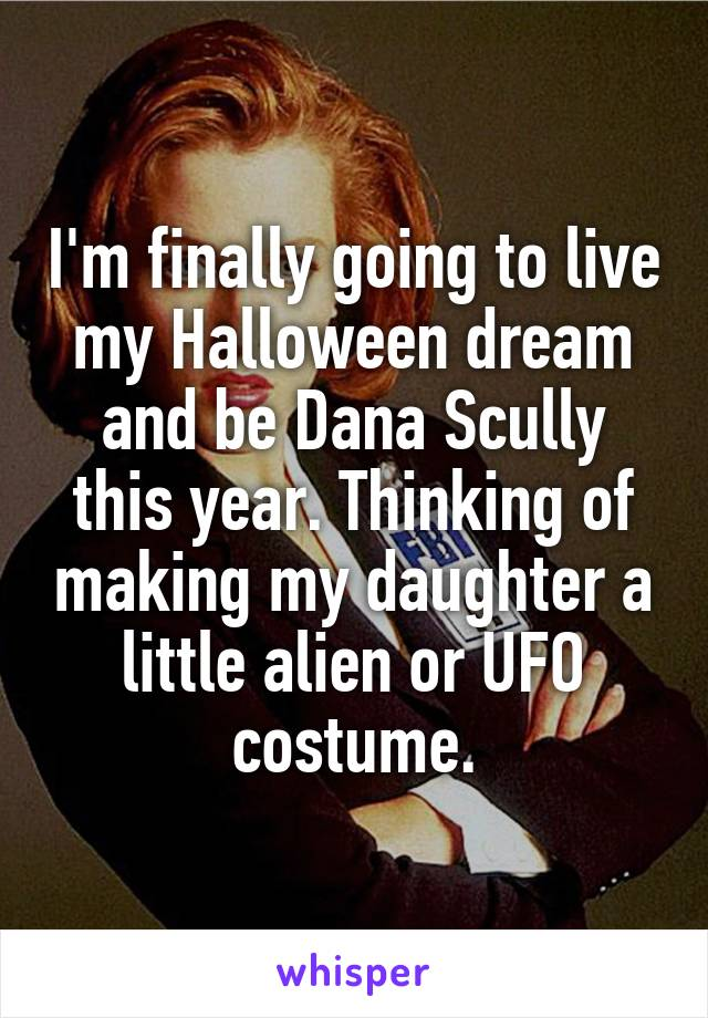 I'm finally going to live my Halloween dream and be Dana Scully this year. Thinking of making my daughter a little alien or UFO costume.