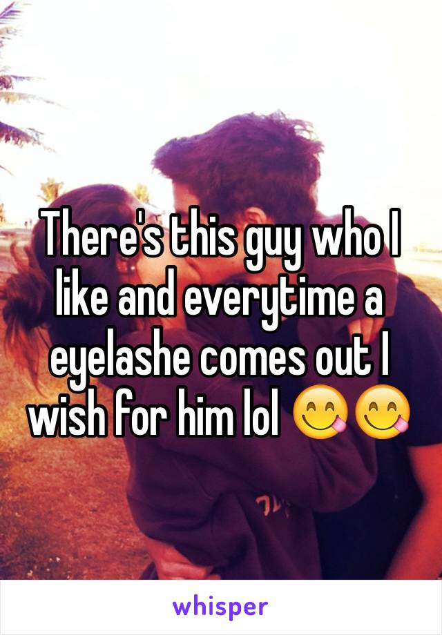 There's this guy who I like and everytime a eyelashe comes out I wish for him lol 😋😋