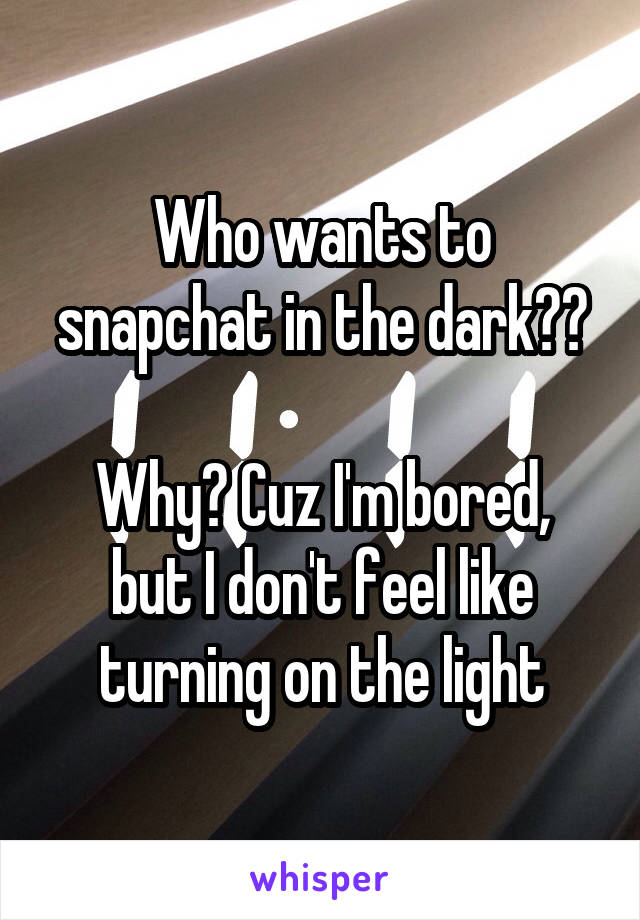 Who wants to snapchat in the dark??  Why? Cuz I'm bored, but I don't feel like turning on the light