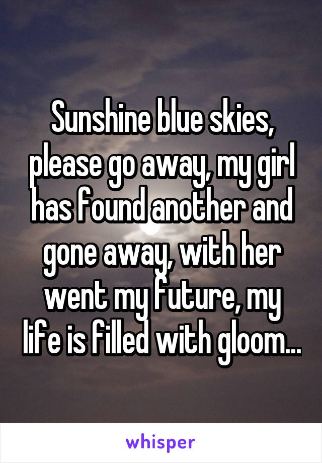 Sunshine blue skies, please go away, my girl has found another and gone away, with her went my future, my life is filled with gloom...