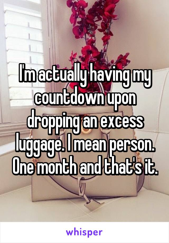 I'm actually having my countdown upon dropping an excess luggage. I mean person. One month and that's it.