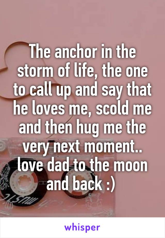 The anchor in the storm of life, the one to call up and say that he loves me, scold me and then hug me the very next moment.. love dad to the moon and back :)