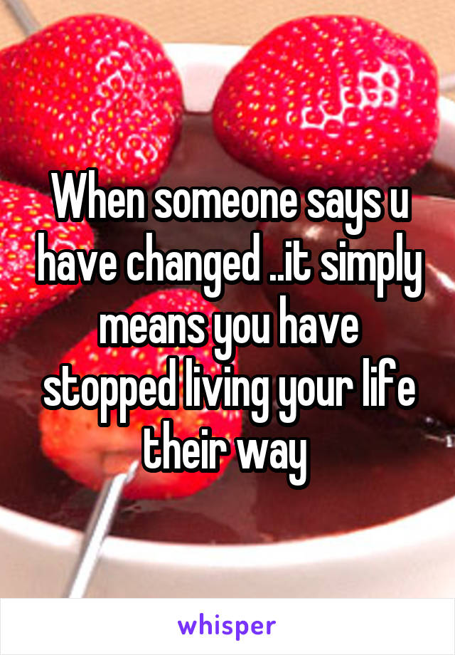 When someone says u have changed ..it simply means you have stopped living your life their way