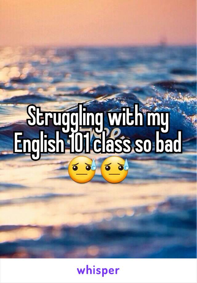 Struggling with my English 101 class so bad 😓😓