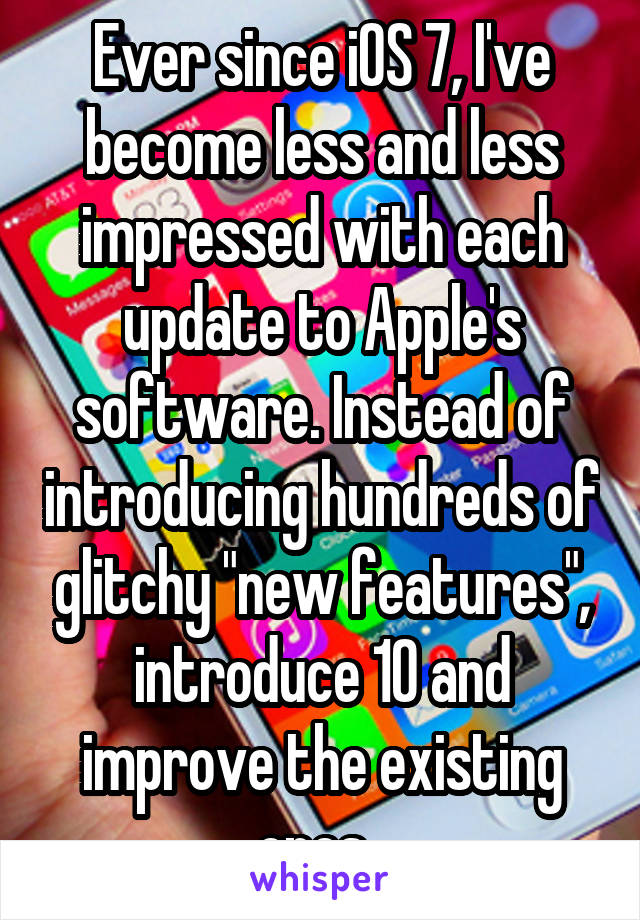 "Ever since iOS 7, I've become less and less impressed with each update to Apple's software. Instead of introducing hundreds of glitchy ""new features"", introduce 10 and improve the existing ones."