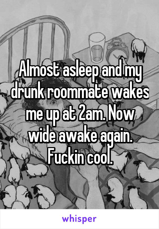 Almost asleep and my drunk roommate wakes me up at 2am. Now wide awake again. Fuckin cool.