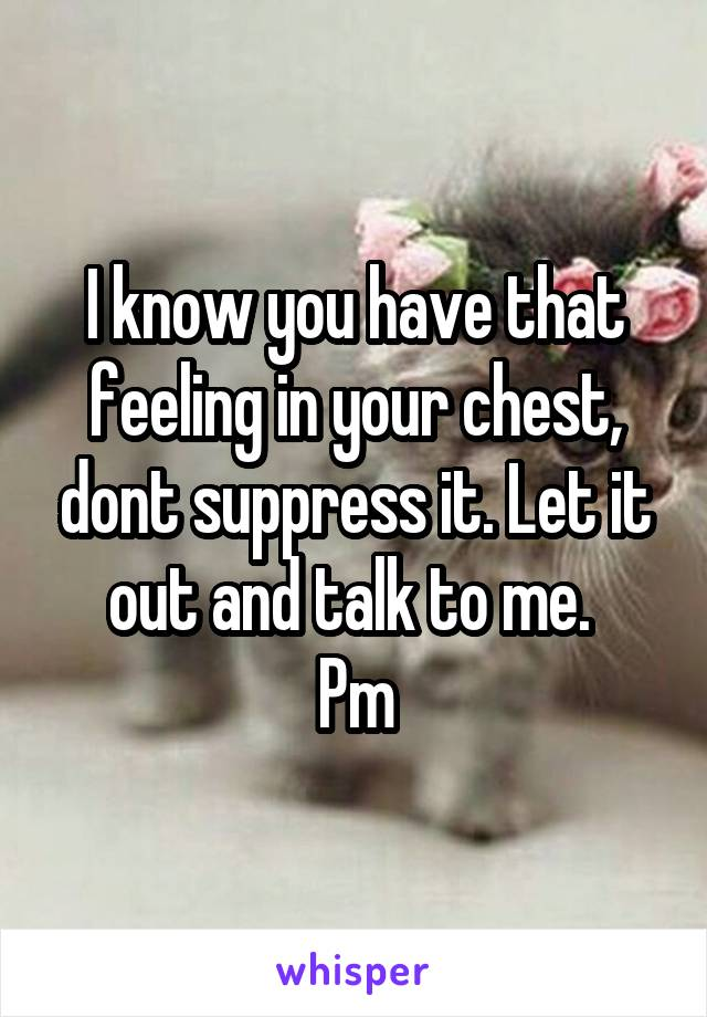 I know you have that feeling in your chest, dont suppress it. Let it out and talk to me.  Pm