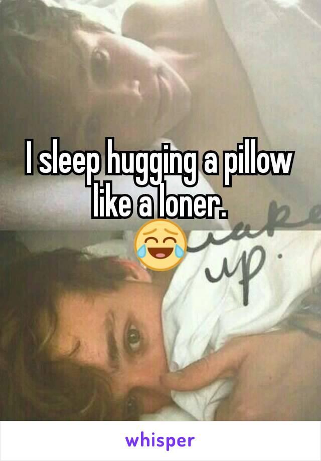I sleep hugging a pillow like a loner. 😂
