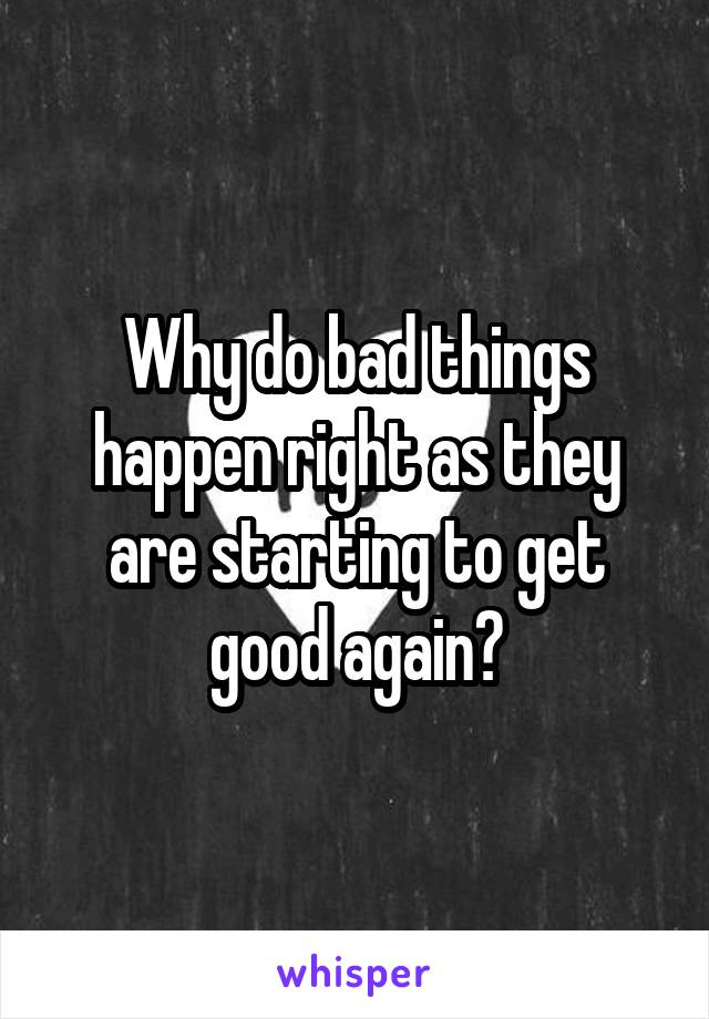 Why do bad things happen right as they are starting to get good again?